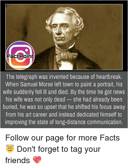 Facts, Friends, and Memes: Fact Point  The telegraph was invented because of heartbreak.  When Samuel Morse left town to paint a portrait, his  wife suddenly fell ill and died. By the time he got news  his wife was not only dead she had already been  buried, he was so upset that he shifted his focus away  from his art career and instead dedicated himself to  improving the state of long-distance communication. Follow our page for more Facts 😇 Don't forget to tag your friends 💖