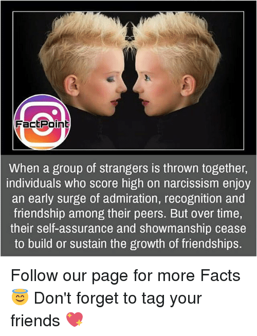 Memes, Narcissism, and Admirable: Fact Point  When a group of strangers is thrown together,  individuals who score high on narcissism enjoy  an early surge of admiration, recognition and  friendship among their peers. But over time,  their self-assurance and showmanship cease  to build or sustain the growth of friendships. Follow our page for more Facts 😇 Don't forget to tag your friends 💖
