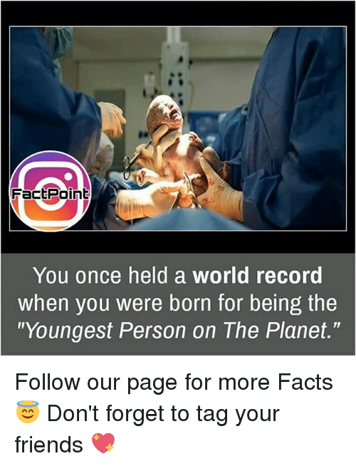 """Memes, 🤖, and Page: Fact Point  You once held a world record  when you were born for being the  """"Youngest Person on The Planet."""" Follow our page for more Facts 😇 Don't forget to tag your friends 💖"""