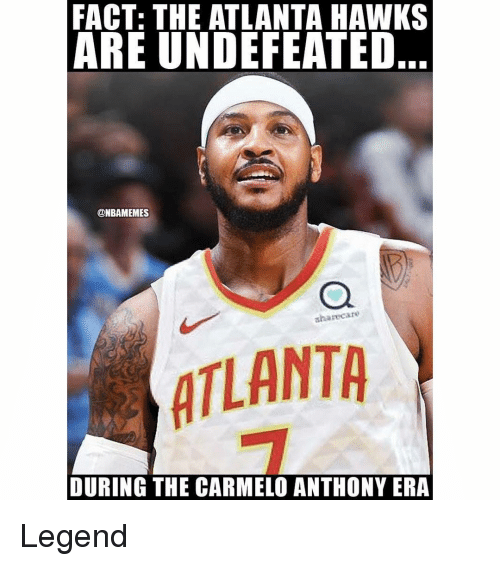Atlanta Hawks, Carmelo Anthony, and Nba: FACT: THE ATLANTA HAWKS  ARE UNDEFEATED  @NBAMEMES  sharecare  ATLANTA  DURING THE CARMELO ANTHONY ERA Legend