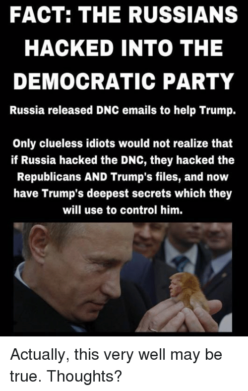 Memes, Democratic Party, and Clueless: FACT: THE RUSSIANS  HACKED INTO THE  DEMOCRATIC PARTY  Russia released DNC emails to help Trump.  Only clueless idiots would not realize that  if Russia hacked the DNC, they hacked the  Republicans AND Trump's files, and now  have Trump's deepest secrets which they  will use to control him. Actually, this very well may be true.  Thoughts?