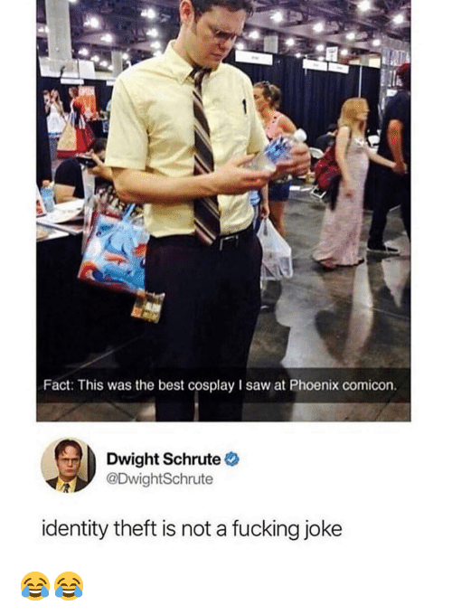 Fucking Joke: Fact: This was the best cosplay I saw at Phoenix comicon.  Dwight Schrute  @DwightSchrute  identity theft is not a fucking joke 😂😂