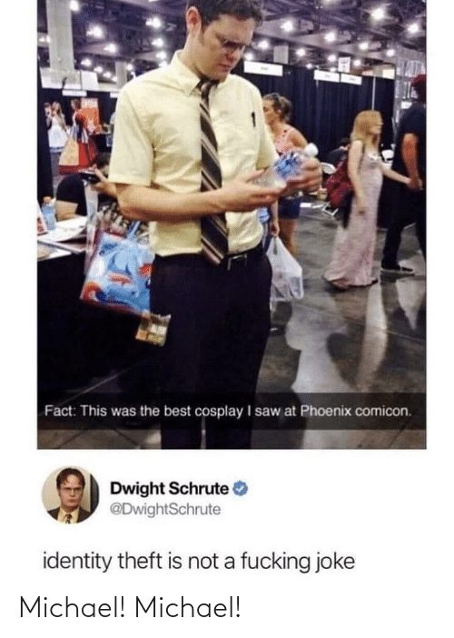 Cosplay: Fact: This was the best cosplay I saw at Phoenix comicon.  Dwight Schrute  @DwightSchrute  identity theft is not a fucking joke Michael! Michael!