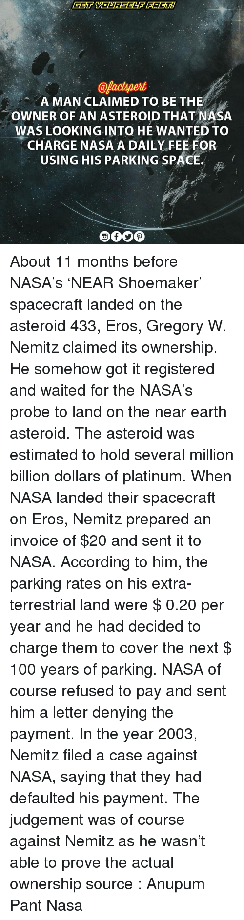 invoice: @factpert  A MAN CLAIMED TO BE THE  owNER OF AN ASTEROID THATNASA  WAS LOOKING INTO HE WANTED TO  CHARGE NASA A DAILY FEE FOR  USING HIS PARKING SPACE. About 11 months before NASA's 'NEAR Shoemaker' spacecraft landed on the asteroid 433, Eros, Gregory W. Nemitz claimed its ownership. He somehow got it registered and waited for the NASA's probe to land on the near earth asteroid. The asteroid was estimated to hold several million billion dollars of platinum. When NASA landed their spacecraft on Eros, Nemitz prepared an invoice of $20 and sent it to NASA. According to him, the parking rates on his extra-terrestrial land were $ 0.20 per year and he had decided to charge them to cover the next $ 100 years of parking. NASA of course refused to pay and sent him a letter denying the payment. In the year 2003, Nemitz filed a case against NASA, saying that they had defaulted his payment. The judgement was of course against Nemitz as he wasn't able to prove the actual ownership source : Anupum Pant Nasa