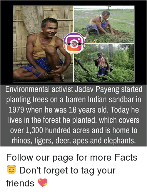 barren: FactPoin  dl  Environmental activist Jadav Payeng started  planting trees on a barren Indian sandbar in  1979 when he was 16 years old. Today he  lives in the forest he planted, which covers  over 1,300 hundred acres and is home to  rhinos, tigers, deer, apes and elephants. Follow our page for more Facts 😇 Don't forget to tag your friends 💖