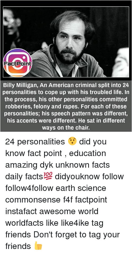 Facts, Friends, and Life: FactPoinb  Billy Milligan, An American criminal split into 24  personalities to cope up with his troubled life. In  the process, his other personalities committed  robberies, felony and rapes. For each of these  personalities; his speech pattern was different,  his accents were different. He sat in different  ways on the chair. 24 personalities 😯 did you know fact point , education amazing dyk unknown facts daily facts💯 didyouknow follow follow4follow earth science commonsense f4f factpoint instafact awesome world worldfacts like like4ike tag friends Don't forget to tag your friends 👍