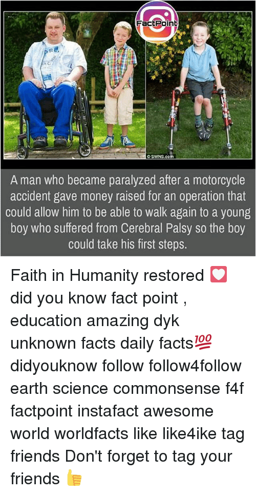 Facts, Friends, and Memes: FactPoinb  swNS.com  A man who became paralyzed after a motorcycle  accident gave money raised for an operation that  could allow him to be able to walk again to a young  boy who suffered from Cerebral Palsy so the boy  could take his first step:s. Faith in Humanity restored 💟 did you know fact point , education amazing dyk unknown facts daily facts💯 didyouknow follow follow4follow earth science commonsense f4f factpoint instafact awesome world worldfacts like like4ike tag friends Don't forget to tag your friends 👍