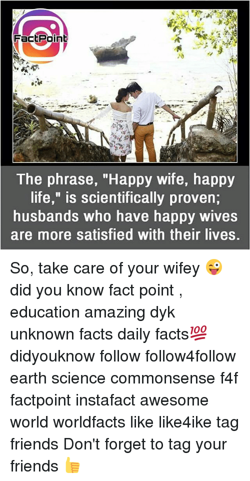 """Facts, Friends, and Life: FactPoint  0  The phrase, """"Happy wife, happy  life,"""" is scientifically proven;  husbands who have happy wives  are more satisfied with their lives. So, take care of your wifey 😜 did you know fact point , education amazing dyk unknown facts daily facts💯 didyouknow follow follow4follow earth science commonsense f4f factpoint instafact awesome world worldfacts like like4ike tag friends Don't forget to tag your friends 👍"""