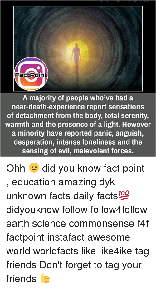 Facts, Friends, and Memes: FactPoint  A majority of people who've had a  near-death-experience report sensations  of detachment from the body, total serenity,  warmth and the presence of a light. However  a minority have reported panic, anguish,  desperation, intense loneliness and the  sensing of evil, malevolent forces. Ohh 😐 did you know fact point , education amazing dyk unknown facts daily facts💯 didyouknow follow follow4follow earth science commonsense f4f factpoint instafact awesome world worldfacts like like4ike tag friends Don't forget to tag your friends 👍