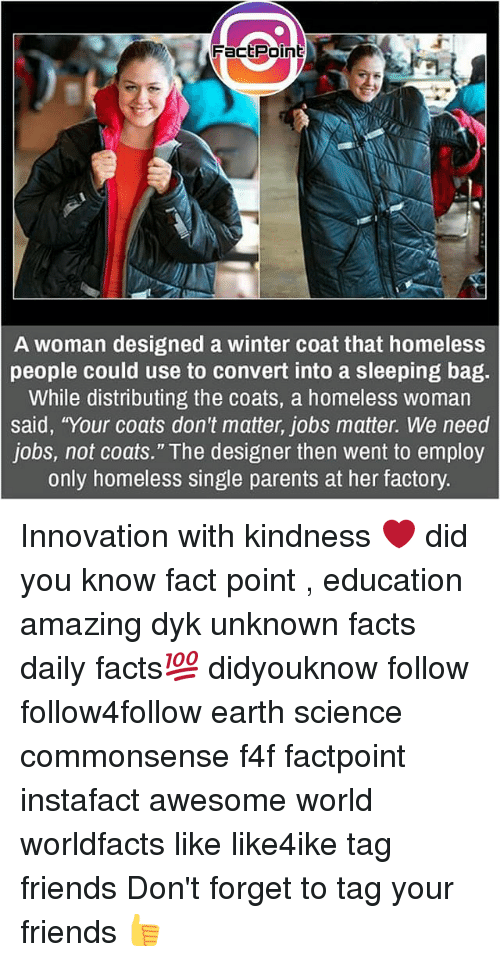 "Convertable: FactPoint  A woman designed a winter coat that homeless  people could use to convert into a sleeping bag.  While distributing the coats, a homeless woman  said, ""Your coats don't matter, jobs matter. We need  jobs, not coats."" The designer then went to employ  only homeless single parents at her factory. Innovation with kindness ❤ did you know fact point , education amazing dyk unknown facts daily facts💯 didyouknow follow follow4follow earth science commonsense f4f factpoint instafact awesome world worldfacts like like4ike tag friends Don't forget to tag your friends 👍"