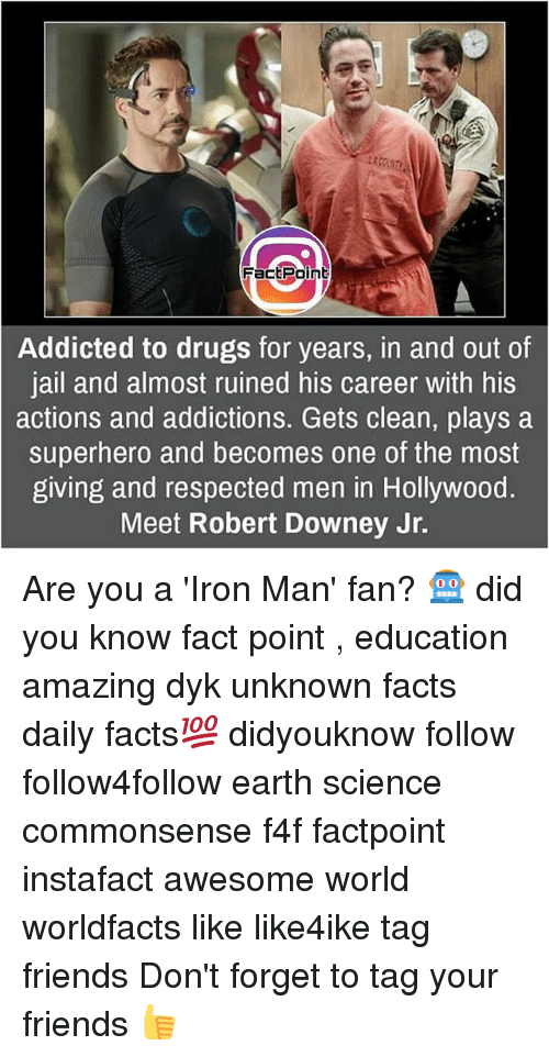 Drugs, Facts, and Friends: FactPoint  Addicted to drugs for years, in and out of  jail and almost ruined his career with his  actions and addictions. Gets clean, plays a  superhero and becomes one of the most  giving and respected men in Hollywood.  Meet Robert Downey Jr. Are you a 'Iron Man' fan? 🤖 did you know fact point , education amazing dyk unknown facts daily facts💯 didyouknow follow follow4follow earth science commonsense f4f factpoint instafact awesome world worldfacts like like4ike tag friends Don't forget to tag your friends 👍