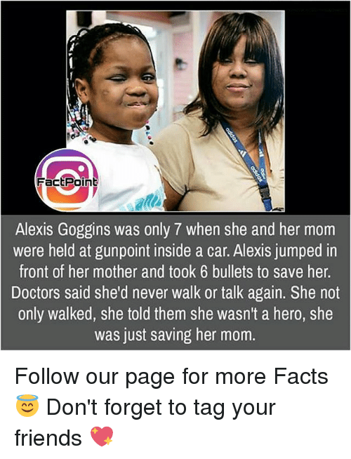 Facts, Friends, and Memes: FactPoint  Alexis Goggins was only 7 when she and her mom  were held at gunpoint inside a car. Alexis jumped in  front of her mother and took 6 bullets to save her.  Doctors said she'd never walk or talk again. She not  only walked, she told them she wasn't a hero, she  was just saving her mom. Follow our page for more Facts 😇 Don't forget to tag your friends 💖