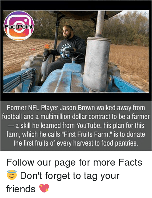 "Memes, 🤖, and Player: FactPoint  Former NFL Player Jason Brown walked away from  football and a multimillion dollar contract to be a farmer  a skill he learned from YouTube. his plan for this  farm, which he calls ""First Fruits Farm,"" is to donate  the first fruits of every harvest to food pantries. Follow our page for more Facts 😇 Don't forget to tag your friends 💖"