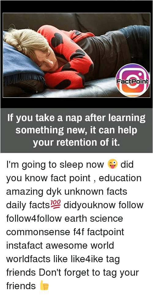 Facts, Friends, and Memes: FactPoint  If you take a nap after learning  something new, it can help  your retention of it. I'm going to sleep now 😜 did you know fact point , education amazing dyk unknown facts daily facts💯 didyouknow follow follow4follow earth science commonsense f4f factpoint instafact awesome world worldfacts like like4ike tag friends Don't forget to tag your friends 👍
