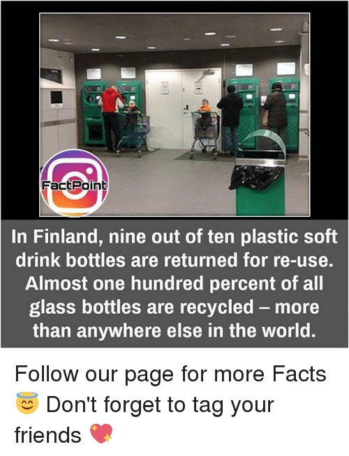 Facts, Friends, and Memes: FactPoint  In Finland, nine out of ten plastic soft  drink bottles are returned for re-use.  Almost one hundred percent of all  glass bottles are recycled more  than anywhere else in the world. Follow our page for more Facts 😇 Don't forget to tag your friends 💖