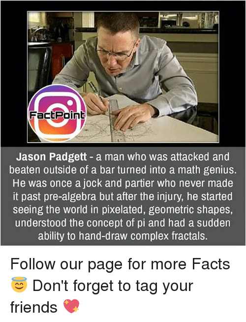 Pixellated: FactPoint  Jason Padgett a man who was attacked and  beaten outside of a bar turned into a math genius.  He was once a jock and partier who never made  it past pre-algebra but after the injury, he started  seeing the world in pixelated, geometric shapes,  understood the concept of pi and had a sudden  ability to hand-draw complex fractals. Follow our page for more Facts 😇 Don't forget to tag your friends 💖