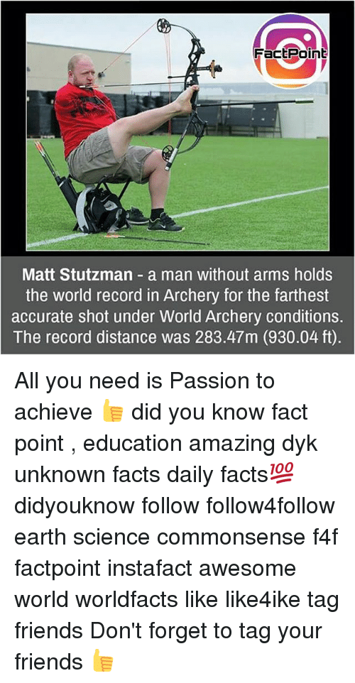World Records: FactPoint  Matt Stutzman a man without arms holds  the world record in Archery for the farthest  accurate shot under World Archery conditions.  The record distance was 283.47m (930.04 ft) All you need is Passion to achieve 👍 did you know fact point , education amazing dyk unknown facts daily facts💯 didyouknow follow follow4follow earth science commonsense f4f factpoint instafact awesome world worldfacts like like4ike tag friends Don't forget to tag your friends 👍