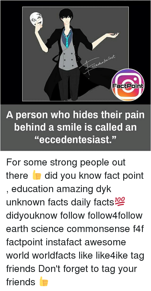 "Facts, Friends, and Memes: FactPoint  person who hides their pain  behind a smile is called an  A  ""eccedentesiast."" For some strong people out there 👍 did you know fact point , education amazing dyk unknown facts daily facts💯 didyouknow follow follow4follow earth science commonsense f4f factpoint instafact awesome world worldfacts like like4ike tag friends Don't forget to tag your friends 👍"