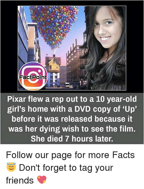 "repping: FactPoint  Pixar flew a rep out to a 10 year-old  girl's home with a DVD copy of ""Up""  before it was released because it  was her dying wish to see the film.  She died 7 hours later. Follow our page for more Facts 😇 Don't forget to tag your friends 💖"