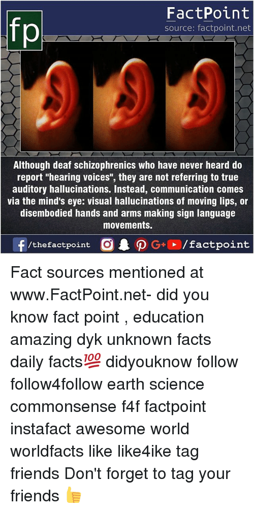 "Reportate: FactPoint  source: factpoint.net  Although deaf schizophrenics who have never heard do  report ""hearing voices"", they are not referring to true  auditory hallucinations. Instead, communication comes  via the mind's eye: visual hallucinations of moving lips, or  disembodied hands and arms making sign language  movements. Fact sources mentioned at www.FactPoint.net- did you know fact point , education amazing dyk unknown facts daily facts💯 didyouknow follow follow4follow earth science commonsense f4f factpoint instafact awesome world worldfacts like like4ike tag friends Don't forget to tag your friends 👍"