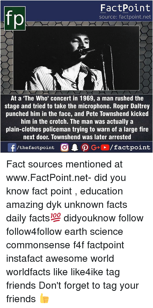 Clothes, Facts, and Fire: FactPoint  source: factpoint.net  At a 'The Who' concert in 1969, a man rushed the  stage and tried to take the microphone. Roger Daltrey  punched him in the face, and Pete Townshend kicked  him in the crotch. The man was actually a  plain-clothes policeman trying to warn of a large fire  next door. Townshend was later arrested  ー  f/thefactpoint  O.PG+. /factpoint Fact sources mentioned at www.FactPoint.net- did you know fact point , education amazing dyk unknown facts daily facts💯 didyouknow follow follow4follow earth science commonsense f4f factpoint instafact awesome world worldfacts like like4ike tag friends Don't forget to tag your friends 👍