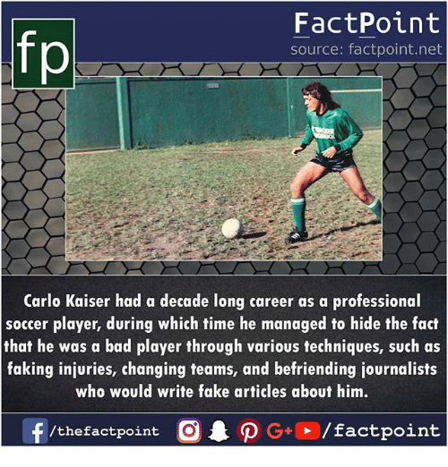 Bad, Fake, and Memes: FactPoint  source: factpoint.net  Carlo Kaiser had a decade long career as a professional  soccer player, during which time he managed to hide the fact  that he was a bad player through various techniques, such as  faking injuries, changing teams, and befriending journalists  who would write fake articles about him.  /thefactpoint C
