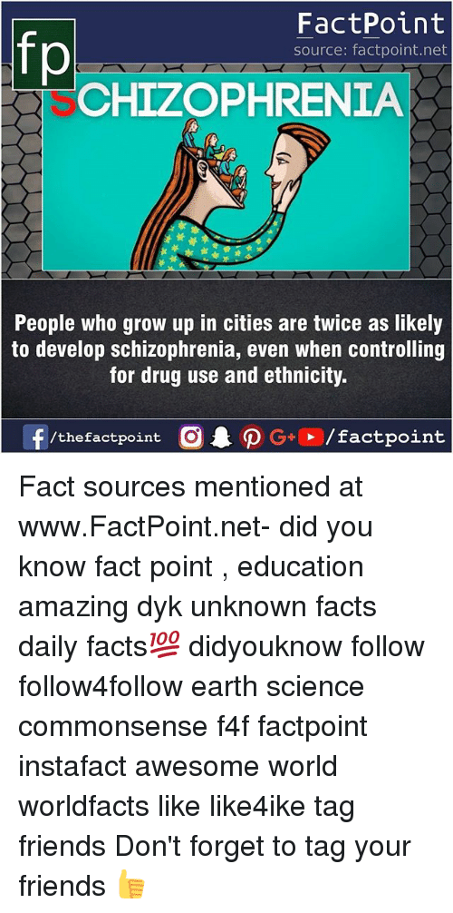 Facts, Friends, and Memes: FactPoint  source: factpoint.net  CHIZOPHRENIA  People Who grow up in cities are twice as likely  to develop schizophrenia, even when controlling  for drug use and ethnicity  f/thefactpoint  G+/factpoint Fact sources mentioned at www.FactPoint.net- did you know fact point , education amazing dyk unknown facts daily facts💯 didyouknow follow follow4follow earth science commonsense f4f factpoint instafact awesome world worldfacts like like4ike tag friends Don't forget to tag your friends 👍