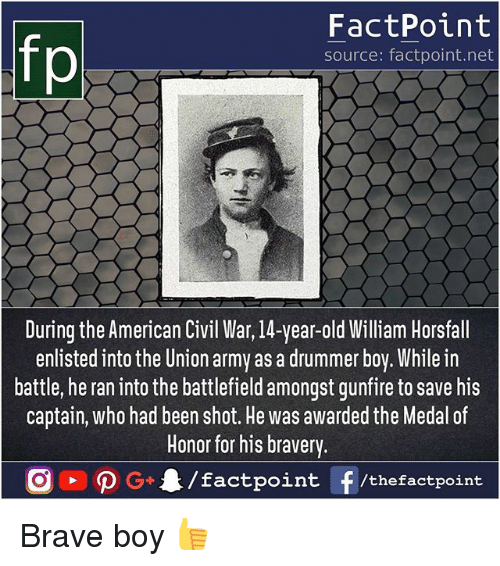 Memes, Army, and American: FactPoint  source: factpoint.net  During the American Civil War, 14-year-old William Horsfall  enlisted into the Union army as a drummer boy. While irn  battle, he ran into the battlefield amongst gunfire to save his  captain, who had been shot. He was awarded the Medal of  Honor for his bravery. Brave boy 👍