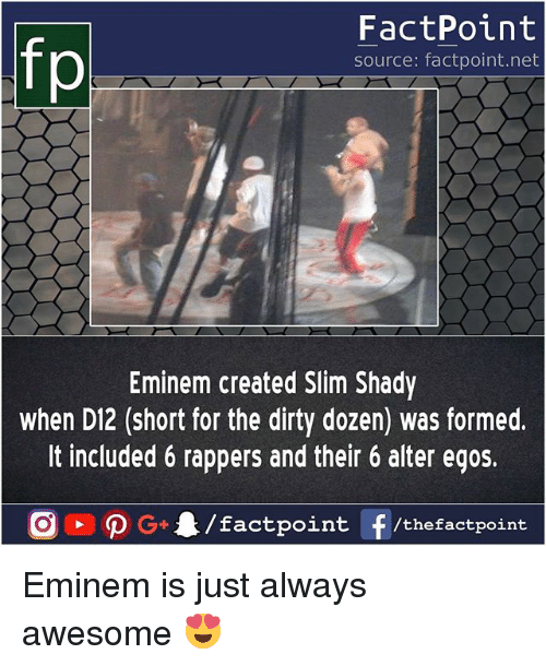 Slim Shady: FactPoint  source: factpoint.net  Eminem created Slim Shady  when D12 (short for the dirty dozen) was formed.  It included 6 rappers and their 6 alter egos. Eminem is just always awesome 😍