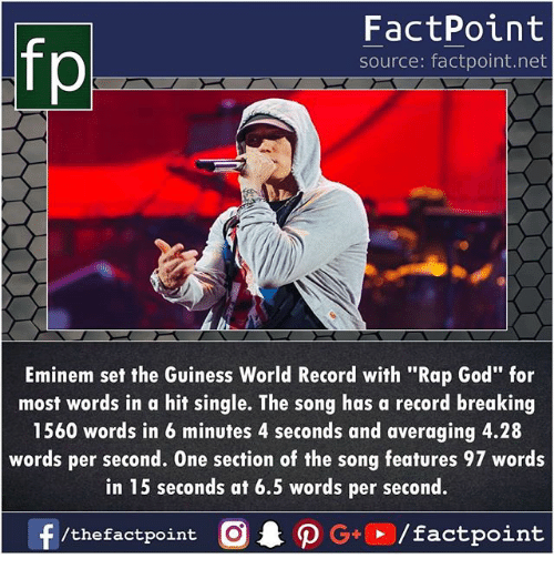 "rap god: FactPoint  source: factpoint.net  Eminem set the Guiness World Record with ""Rap God"" for  most words in a hit single. The song has a record breaking  1560 words in 6 minutes 4 seconds and averaging 4.28  words per second. One section of the song features 97 words  in 15 seconds at 6.5 words per second."