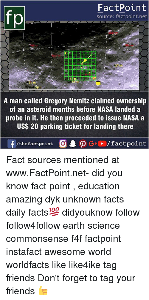 Asteroide: FactPoint  source: factpoint.net  fo  31  39m  A man called Gregory Nemitz claimed ownership  of an asteroid months before NASA landed a  probe in it. He then proceeded to issue NASA a  US$ 20 parking ticket for landing there Fact sources mentioned at www.FactPoint.net- did you know fact point , education amazing dyk unknown facts daily facts💯 didyouknow follow follow4follow earth science commonsense f4f factpoint instafact awesome world worldfacts like like4ike tag friends Don't forget to tag your friends 👍