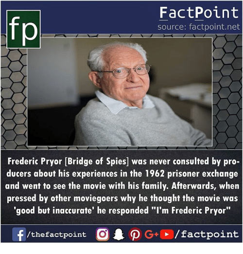 "Family, Memes, and Good: FactPoint  source: factpoint.net  Frederic Pryor [Bridge of Spies] was never consulted by pro-  ducers about his experiences in the 1962 prisoner exchange  and went to see the movie with his family. Afterwards, when  pressed by other moviegoers why he thought the movie was  'good but inaccurate' he responded ""I'm Frederic Pryor"""