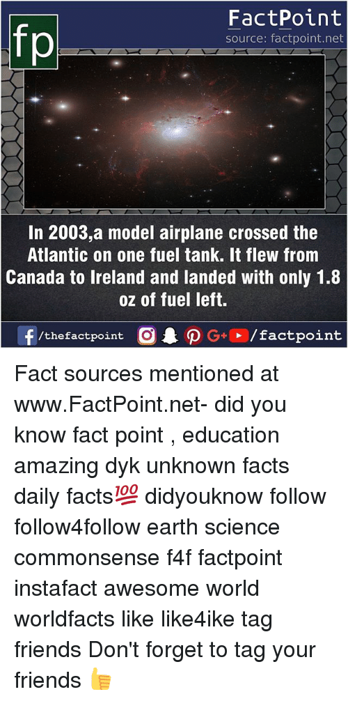 Facts, Friends, and Memes: FactPoint  source: factpoint.net  In 2003,a model airplane crossed the  Atlantic on one fuel tank. It flew from  Canada to Ireland and landed with only 1.8  oz of fuel left.  f/thefactpoint  G+/factpoint Fact sources mentioned at www.FactPoint.net- did you know fact point , education amazing dyk unknown facts daily facts💯 didyouknow follow follow4follow earth science commonsense f4f factpoint instafact awesome world worldfacts like like4ike tag friends Don't forget to tag your friends 👍