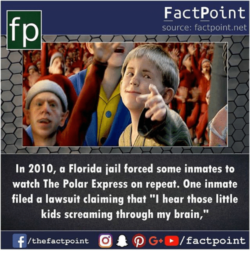 """Jail, Memes, and Polar Express: FactPoint  source: factpoint.net  In 2010, a Florida jail forced some inmates to  watch The Polar Express on repeat. One inmate  filed a lawsuit claiming that """"I hear those little  kids screaming through my brain,"""""""