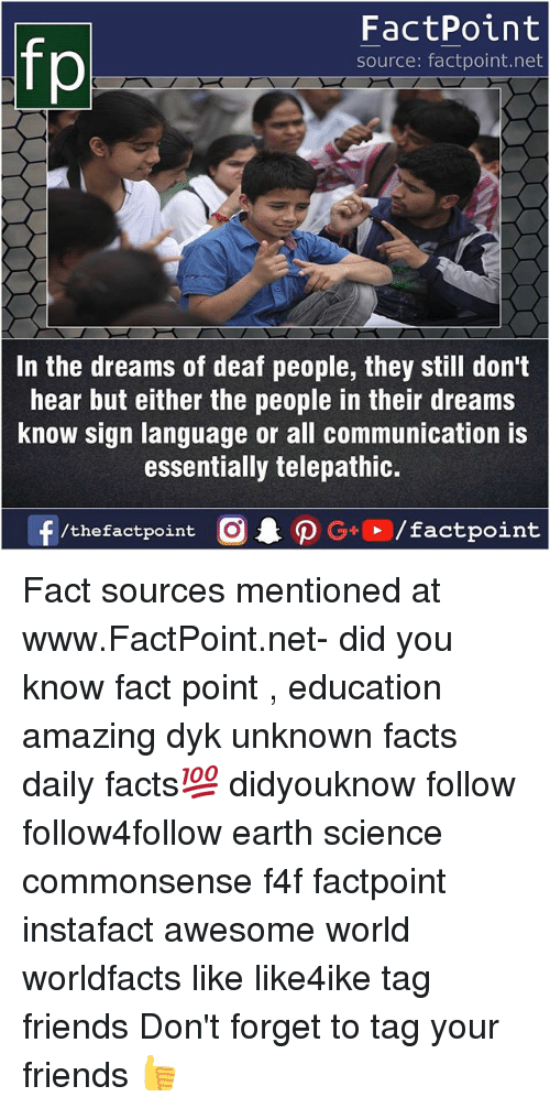 Facts, Friends, and Memes: FactPoint  source: factpoint.net  In the dreams of deaf people, they still don't  hear but either the people in their dreams  Know sign language or all communication IS  essentially telepathic.  f/thefactpoint  G+/factpoint Fact sources mentioned at www.FactPoint.net- did you know fact point , education amazing dyk unknown facts daily facts💯 didyouknow follow follow4follow earth science commonsense f4f factpoint instafact awesome world worldfacts like like4ike tag friends Don't forget to tag your friends 👍