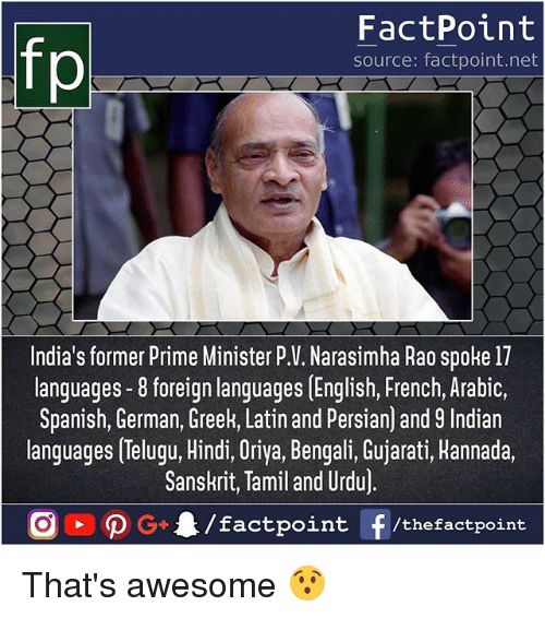 Bengali: FactPoint  source: factpoint.net  India's former Prime Minister P.V. Narasimha Rao spoke 17  languages -8 foreign languages [English, French, Arabic,  Spanish, German, Greek, Latin and Persian) and 9 Indian  languages Telugu, Hindi, Oriya, Bengali, Gujarati, Hannada.  Sanskrit, Tamil and Urdu)  /factpoint  G+  f /thefactpoint That's awesome 😯