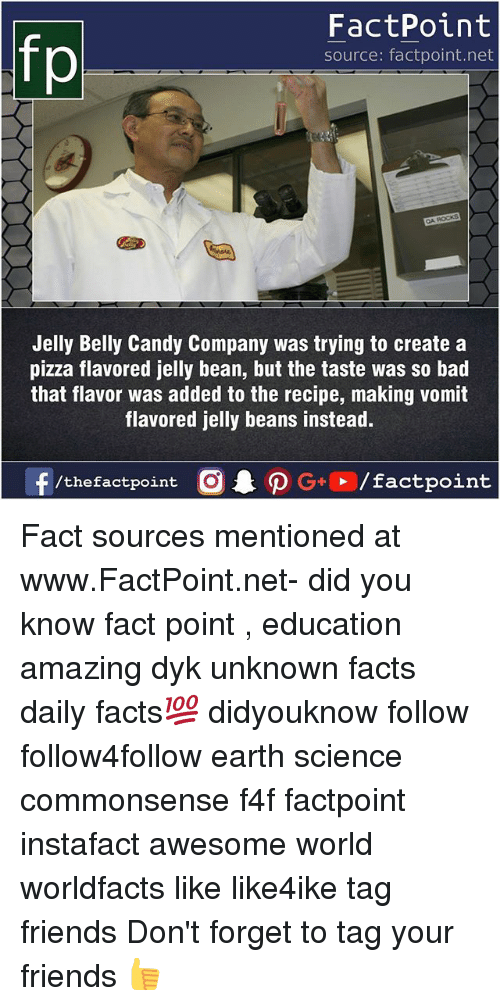 Vomiting: FactPoint  source: factpoint.net  Jelly Belly Candy Company was trying to create a  pizza flavored jelly bean, but the taste was so bad  that flavor was added to the recipe, making vomit  flavored jelly beans instead. Fact sources mentioned at www.FactPoint.net- did you know fact point , education amazing dyk unknown facts daily facts💯 didyouknow follow follow4follow earth science commonsense f4f factpoint instafact awesome world worldfacts like like4ike tag friends Don't forget to tag your friends 👍