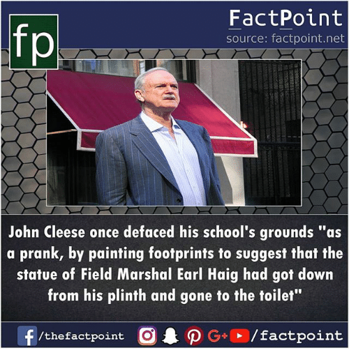 "Memes, Prank, and John Cleese: FactPoint  source: factpoint.net  John Cleese once defaced his school's grounds ""as  a prank, by painting footprints to suggest that the  statue of Field Marshal Earl Haig had got down  from his plinth and gone to the toilet""  f/thefactpoint O·P G . / factpoint"