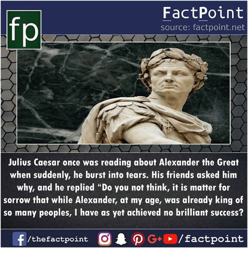 """burst into tears: FactPoint  source: factpoint.net  Julius Caesar once was reading about Alexander the Great  when suddenly, he burst into tears. His friends asked him  why, and he replied """"Do you not think, it is matter for  sorrow that while Alexander, at my age, was already king of  so many peoples, I have as yet achieved no brilliant success?  f/thefactpoint O·P G+D / factpoint"""