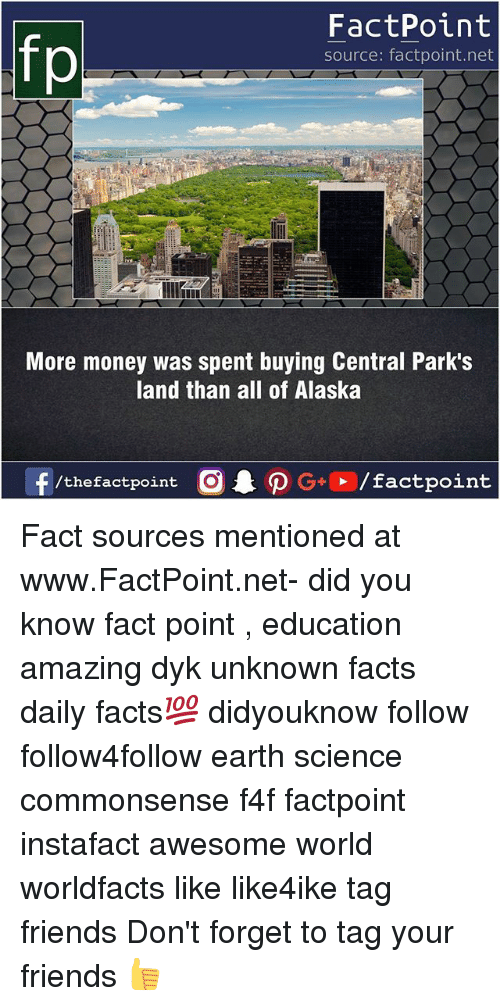 Facts, Friends, and Memes: FactPoint  source: factpoint.net  More money was spent buying Central Park's  land than all of Alaska  f/thefactpoint  G+/factpoint Fact sources mentioned at www.FactPoint.net- did you know fact point , education amazing dyk unknown facts daily facts💯 didyouknow follow follow4follow earth science commonsense f4f factpoint instafact awesome world worldfacts like like4ike tag friends Don't forget to tag your friends 👍