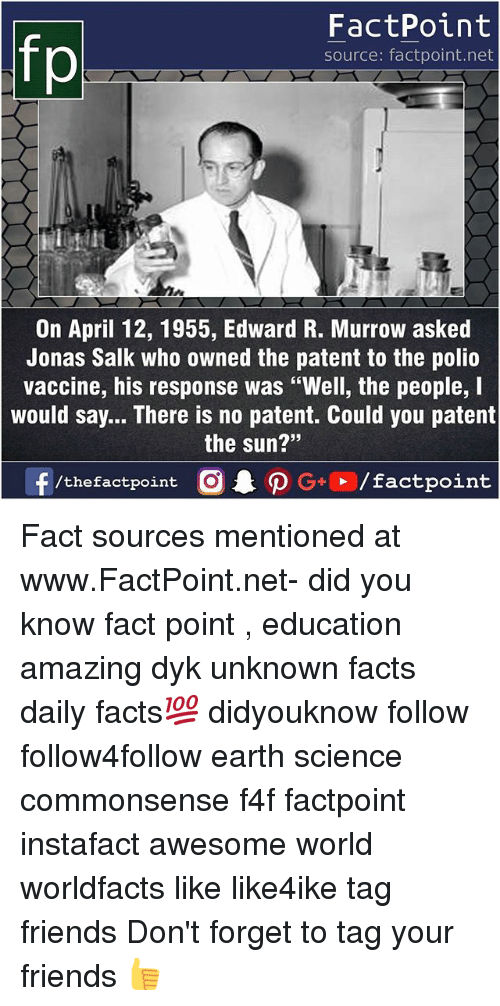 "Facts, Friends, and Memes: FactPoint  source: factpoint.net  On April 12, 1955, Edward R. Murrow asked  Jonas Salk who owned the patent to the polio  vaccine, his response was ""Well, the people, I  would say... There is no patent. Could you patent  the sun?""  23 Fact sources mentioned at www.FactPoint.net- did you know fact point , education amazing dyk unknown facts daily facts💯 didyouknow follow follow4follow earth science commonsense f4f factpoint instafact awesome world worldfacts like like4ike tag friends Don't forget to tag your friends 👍"