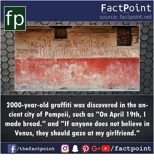 "Graffiti, Memes, and Venus: FactPoint  source: factpoint.net  p.  2000-year-old graffiti was discovered in the an-  cient city of Pompeii, such as ""On April 19th, I  made bread."" and ""If anyone does not believe in  Venus, they should gaze at my girlfriend""  f/thefactpoint O P  G+/factpoint"