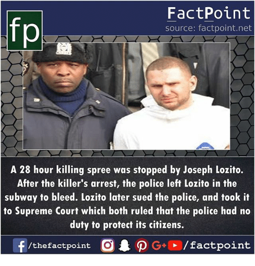 the killers: FactPoint  source: factpoint.net  p.  A 28 hour killing spree was stopped by Joseph Lozito.  After the killer's arrest, the police left Lozito in the  subway to bleed. Lozito later sued the police, and took it  to Supreme Court which both ruled that the police had no  duty to protect its citizens.  f/thefactpoint  O.PG+▶ /factpoint