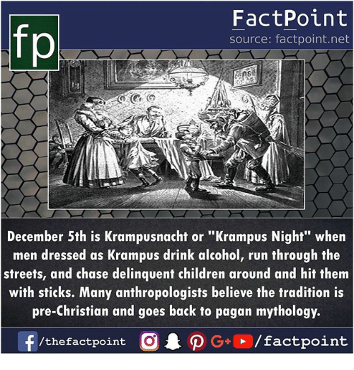 """Children, Memes, and Run: FactPoint  source: factpoint.net  p.  December 5th is Krampusnacht or """"Krampus Night"""" when  men dressed as Krampus drink alcohol, run through the  streets, and chase delinquent children around and hit them  with sticks. Many anthropologists believe the tradition is  pre-Christian and goes back to pagan mythology.  /thefactpoint O"""