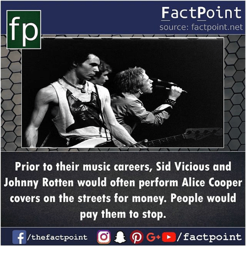 Memes, Money, and Music: FactPoint  source: factpoint.net  Prior to their music careers, Sid Vicious and  Johnny Rotten would often perform Alice Cooper  covers on the streets for money. People would  pay them to stop.  f/thefactpoint O PG/factpoint