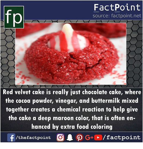 Food, Memes, and Cake: FactPoint  source: factpoint.net  Red velvet cake is really just chocolate cake, where  the cocoa powder, vinegar, and buttermilk mixed  together creates a chemical reaction to help give  the cake a deep maroon color, that is often en-  hanced by extra food coloring  f /thefactpoint O·P G+D / factpoint