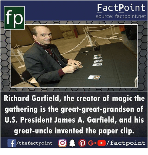 magic the gathering: FactPoint  source: factpoint.net  Richard Garfield, the creator of magic the  gathering is the great-great-grandson of  U.S. President James A. Garfield, and his  great-uncle invented the paper clip.