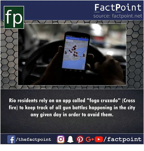 """Fire, Memes, and Cross: FactPoint  source: factpoint.net  Rio residents rely on an app called """"fogo cruzado"""" (Cross  fire) to keep track of all gun battles happening in the city  any given day in order to avoid them.  f/thefactpoint O PG/factpoint"""