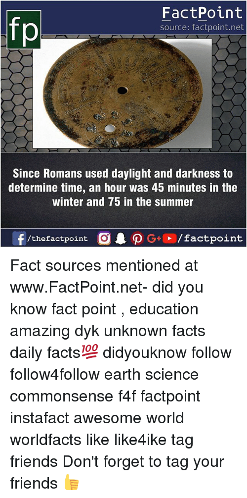 Facts, Friends, and Memes: FactPoint  source: factpoint.net  Since Romans used daylight and darkness to  determine time, an hour was 45 minutes in the  winter and 75 in the summer Fact sources mentioned at www.FactPoint.net- did you know fact point , education amazing dyk unknown facts daily facts💯 didyouknow follow follow4follow earth science commonsense f4f factpoint instafact awesome world worldfacts like like4ike tag friends Don't forget to tag your friends 👍