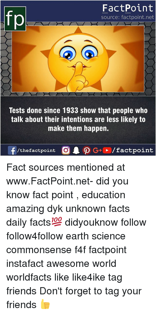 Facts, Friends, and Memes: FactPoint  source: factpoint.net  Tests done since 1933 show that people who  talk about their intentions are less likely to  make them happen.  f/thefactpoint  G+/factpoint Fact sources mentioned at www.FactPoint.net- did you know fact point , education amazing dyk unknown facts daily facts💯 didyouknow follow follow4follow earth science commonsense f4f factpoint instafact awesome world worldfacts like like4ike tag friends Don't forget to tag your friends 👍